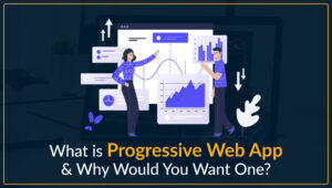 What is Progressive Web App & Why Would You Want One?